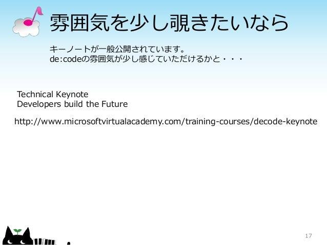 雰囲気を少し覗きたいなら 17 キーノートが一般公開されています。 de:codeの雰囲気が少し感じていただけるかと・・・ http://www.microsoftvirtualacademy.com/training-courses/deco...