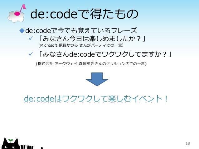de:codeで得たもの 18 de:codeで今でも覚えているフレーズ  「みなさん今日は楽しめましたか?」 (Microsoft 伊藤かつら さんがパーティでの一言)  「みなさんde:codeでワクワクしてますか?」 (株式会社 ア...