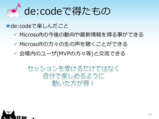 de:codeで得たもの 19 de:codeで楽しんだこと  Microsoftの今後の動向や最新情報を得る事ができる  Microsoftの方々の生の声を聴くことができる  会場内のユーザ(MVPの方々等)と交流できる