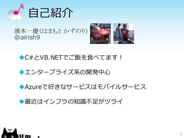 自己紹介 2 濱本一慶(はまもと かずのり) @airish9 C#とVB.NETでご飯を食べてます! エンタープライズ系の開発中心 Azureで好きなサービスはモバイルサービス 最近はインフラの知識不足がツライ