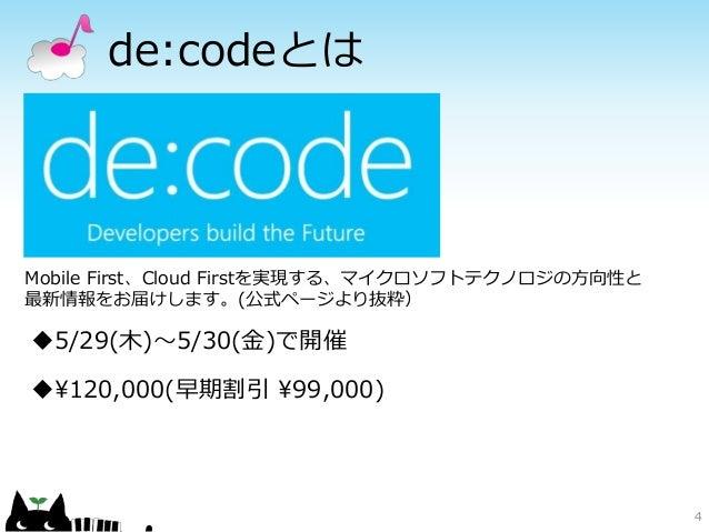 de:codeとは 4 Mobile First、Cloud Firstを実現する、マイクロソフトテクノロジの方向性と 最新情報をお届けします。(公式ページより抜粋) 5/29(木)~5/30(金)で開催 120,000(早期割引 99,0...