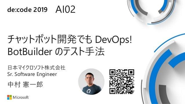 de:code 2019 AI02 チャットボット開発でも DevOps! BotBuilder のテスト手法 日本マイクロソフト株式会社 Sr. Software Engineer 中村 憲一郎