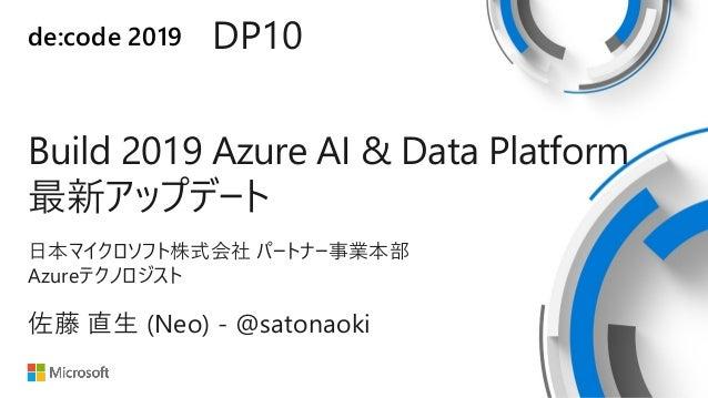 de:code 2019 DP10 Build 2019 Azure AI & Data Platform 最新アップデート 日本マイクロソフト株式会社 パートナー事業本部 Azureテクノロジスト 佐藤 直生 (Neo) - @satonao...