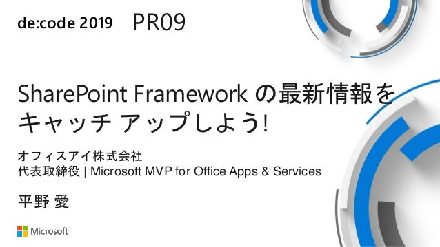 de:code 2019 PR09 SharePoint Framework の最新情報を キャッチ アップしよう! オフィスアイ株式会社 代表取締役   Microsoft MVP for Office Apps & Services 平野 愛