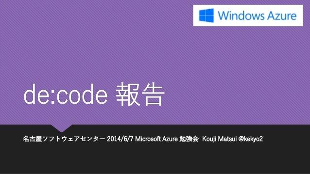 de:code報告  名古屋ソフトウェアセンター2014/6/7 Microsoft Azure 勉強会Kouji Matsui @kekyo2