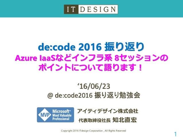 de:code 2016 振り返り Azure IaaSなどインフラ系 8セッションの ポイントについて語ります! Copyright 2016 ITdesign Corporation , All Rights Reserved 1 アイティ...