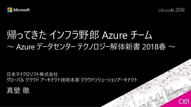 帰ってきた インフラ野郎 Azure チーム ~ Azure データセンター テクノロジー解体新書 2018春 ~ CI01