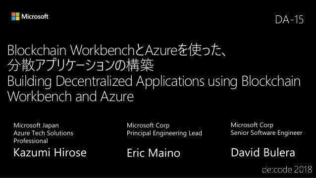 Blockchain WorkbenchとAzureを使った、 分散アプリケーションの構築 Building Decentralized Applications using Blockchain Workbench and Azure DA-...