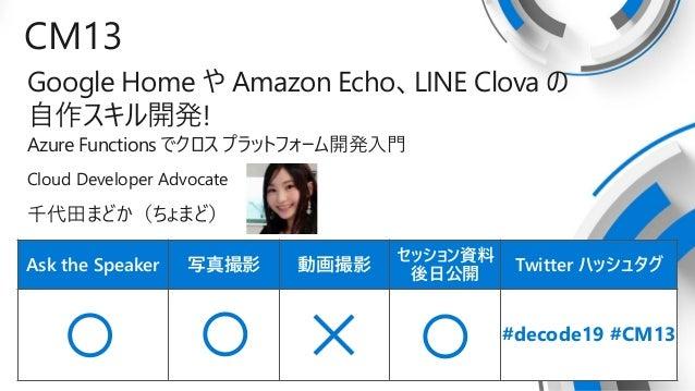 Ask the Speaker 写真撮影 動画撮影 セッション資料 後日公開 Twitter ハッシュタグ CM13 Google Home や Amazon Echo、LINE Clova の 自作スキル開発! Azure Functions...