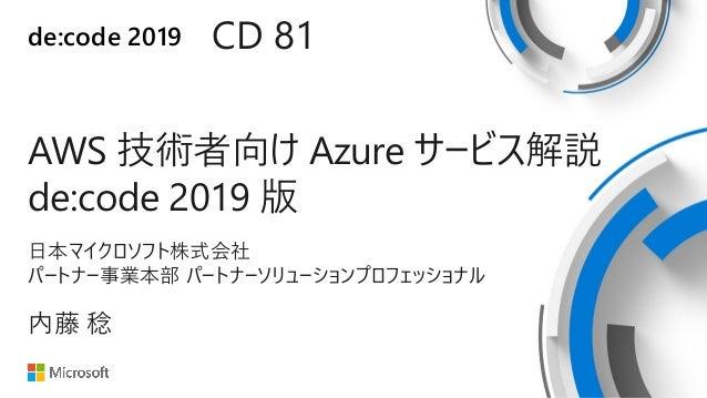 de:code 2019 AWS 技術者向け Azure サービス解説 de:code 2019 版 CD 81 内藤 稔 日本マイクロソフト株式会社 パートナー事業本部 パートナーソリューションプロフェッショナル