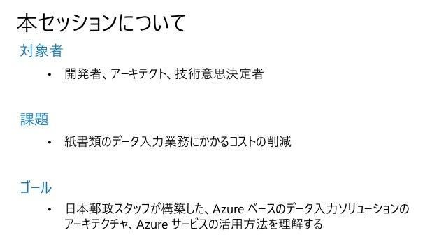 本セッションについて 対象者 課題 ゴール • 開発者、アーキテクト、技術意思決定者 • 紙書類のデータ入力業務にかかるコストの削減 • 日本郵政スタッフが構築した、Azure ベースのデータ入力ソリューションの アーキテクチャ、Azure サ...