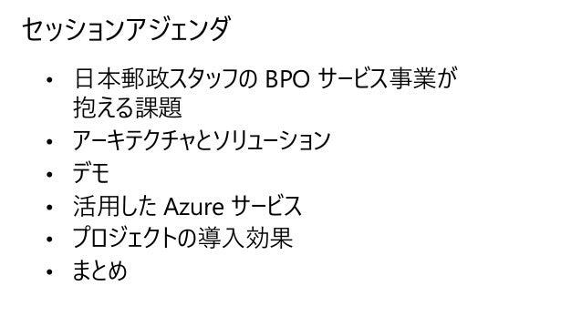セッションアジェンダ • 日本郵政スタッフの BPO サービス事業が 抱える課題 • アーキテクチャとソリューション • デモ • 活用した Azure サービス • プロジェクトの導入効果 • まとめ