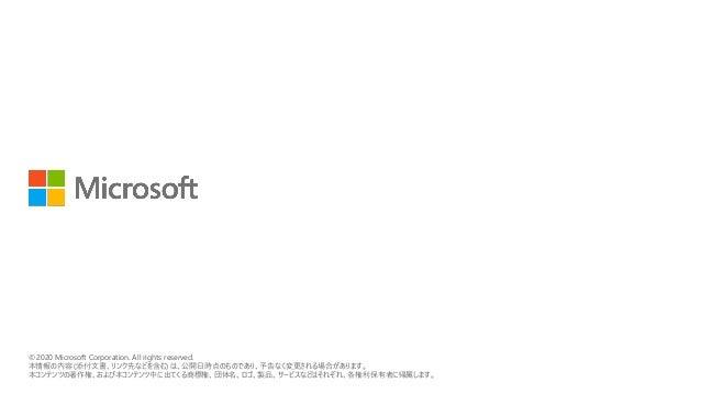 © 2018 Microsoft Corporation. All rights reserved. 本情報の内容(添付文書、リンク先などを含む)は、作成日時点でのものであり、予告なく変更される場合があります。 © 2020 Microsoft...
