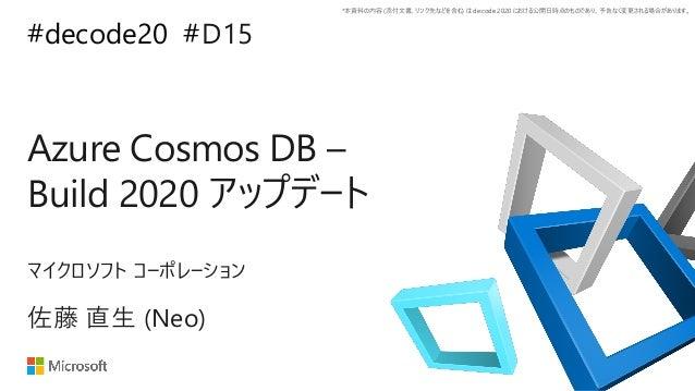 *本資料の内容 (添付文書、リンク先などを含む) は de:code 2020 における公開日時点のものであり、予告なく変更される場合があります。 #decode20 # Azure Cosmos DB – Build 2020 アップデート ...