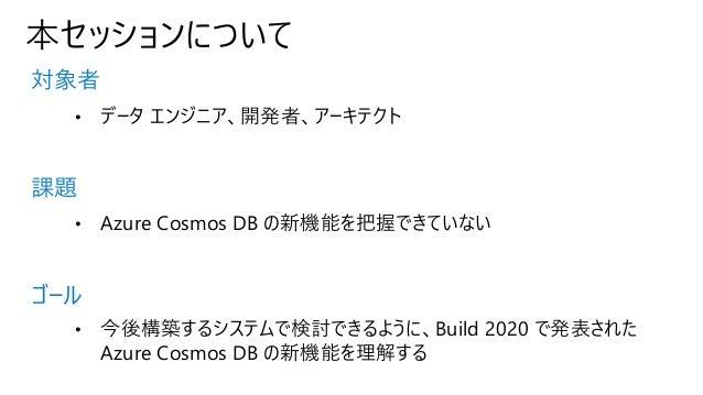 本セッションについて 対象者 課題 ゴール • データ エンジニア、開発者、アーキテクト • Azure Cosmos DB の新機能を把握できていない • 今後構築するシステムで検討できるように、Build 2020 で発表された Azure...