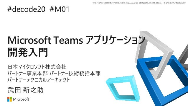 *本資料の内容 (添付文書、リンク先などを含む) は de:code 2020 における公開日時点のものであり、予告なく変更される場合があります。 #decode20 # Microsoft Teams アプリケーション 開発入門 M01 武田...
