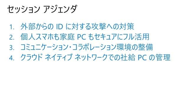 セッション アジェンダ 1. 外部からの ID に対する攻撃への対策 2. 個人スマホも家庭 PC もセキュアにフル活用 3. コミュニケーション・コラボレーション環境の整備 4. クラウド ネイティブ ネットワークでの社給 PC の管理