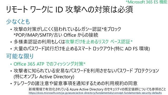 少なくとも 攻撃だけを止めるリスク ベース認証* 可能な限り • Office 365 ATP でのフィッシング対策* リモート ワークに ID 攻撃への対策は必須 *Microsoft 365 E5 機能 https://docs.micro...