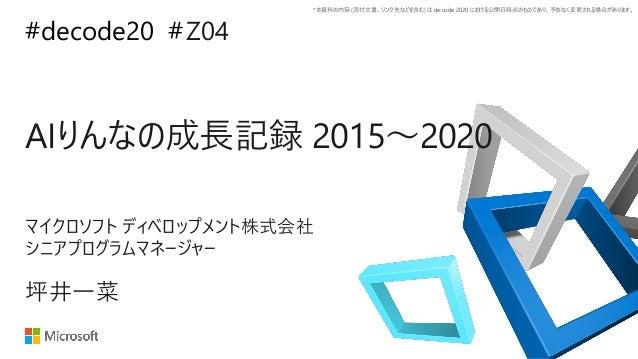 *本資料の内容 (添付文書、リンク先などを含む) は de:code 2020 における公開日時点のものであり、予告なく変更される場合があります。 #decode20 # AIりんなの成長記録 2015~2020 Z04 坪井一菜 マイクロソフ...