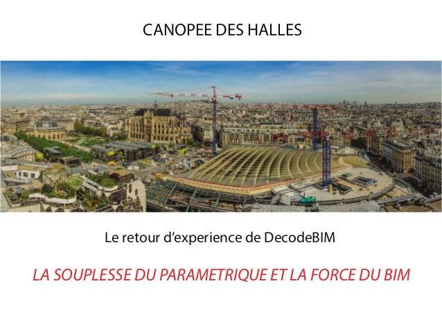 Le retour d'experience de DecodeBIM LA SOUPLESSE DU PARAMETRIQUE ET LA FORCE DU BIM CANOPEE DES HALLES