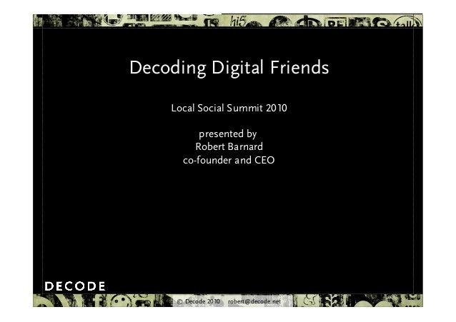 © Decode 2010 robert@decode.net Decoding Digital Friends Local Social Summit 2010 presented by Robert Barnard co-founder a...