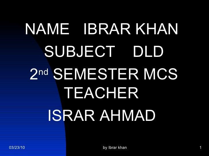 <ul><li>NAME  IBRAR KHAN </li></ul><ul><li>SUBJECT  DLD </li></ul><ul><li>2 nd  SEMESTER MCS TEACHER  </li></ul><ul><li>IS...