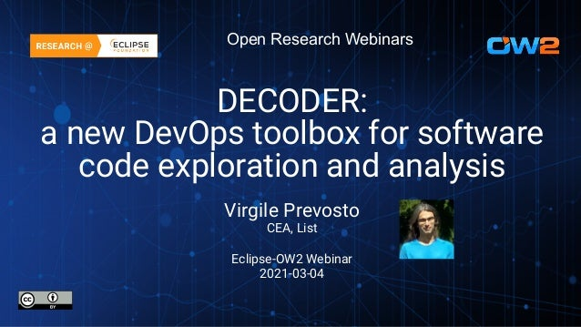 Open Research Webinars DECODER: a new DevOps toolbox for software code exploration and analysis Virgile Prevosto CEA, List...