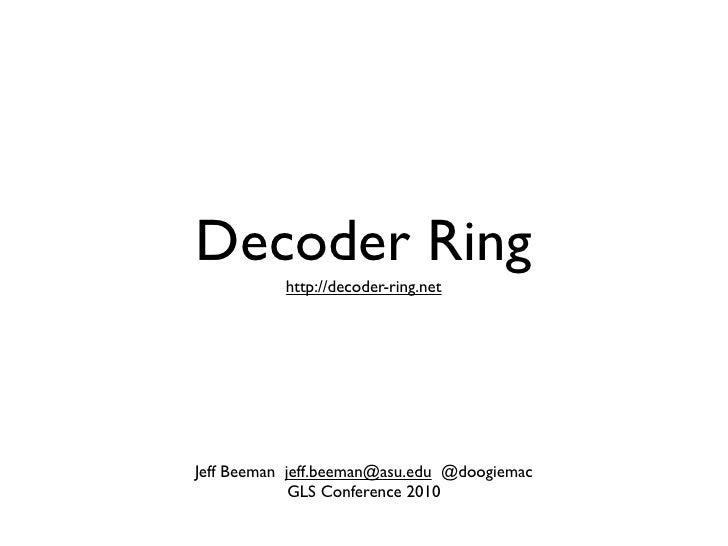 Decoder Ring            http://decoder-ring.net     Jeff Beeman jeff.beeman@asu.edu @doogiemac              GLS Conference...