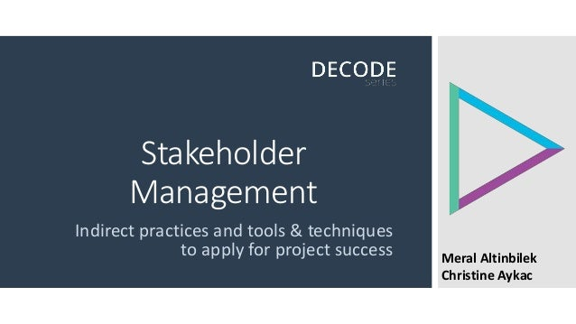Stakeholder Management Indirect practices and tools & techniques to apply for project success Meral Altinbilek Christine A...