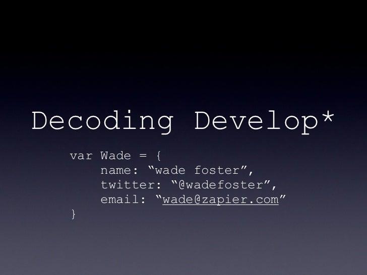 "Decoding Develop*  var Wade = {      name: ""wade foster"",      twitter: ""@wadefoster"",      email: ""wade@zapier.com""  }"