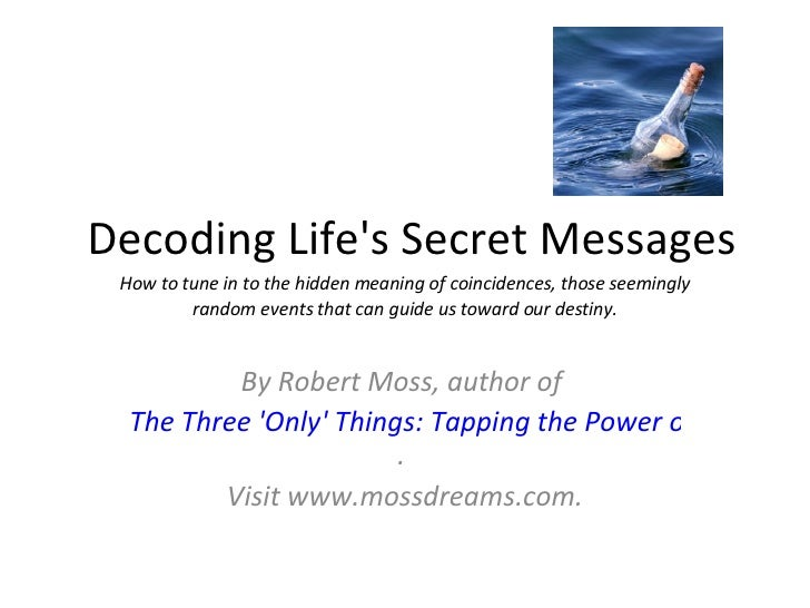 Decoding Life's Secret Messages By Robert Moss, author of  The Three 'Only' Things: Tapping the Power of Dreams, Coinciden...