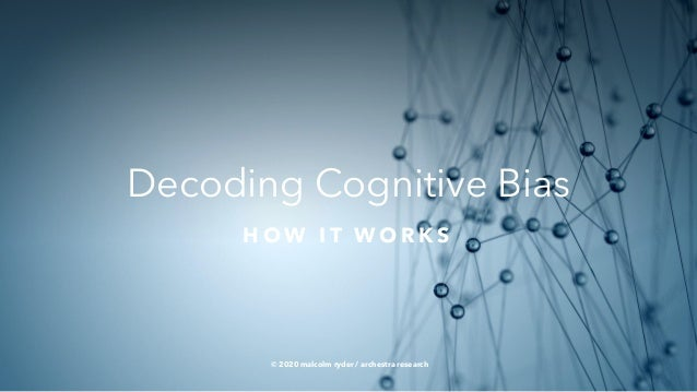 Decoding Cognitive Bias H O W I T W O R K S © 2020 malcolm ryder / archestra research