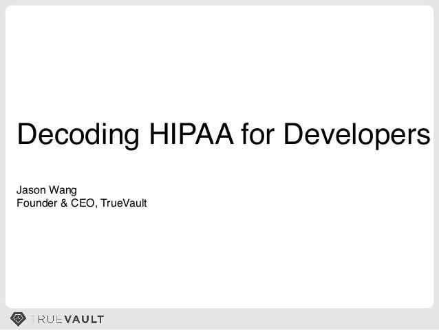 Decoding HIPAA for Developers! Jason Wang! Founder & CEO, TrueVault!