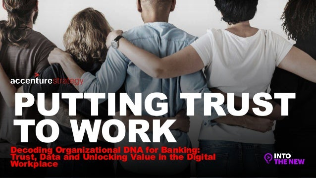 Decoding Organizational DNA for Banking: Trust, Data and Unlocking Value in the Digital Workplace PUTTING TRUST TO WORK