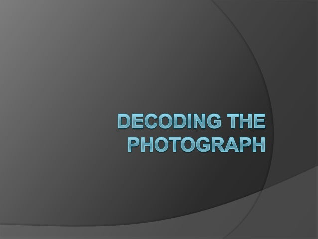 Why Decode a Photograph? A photograph reflects the codes, values,  beliefs and culture of the photographer, as  well as t...