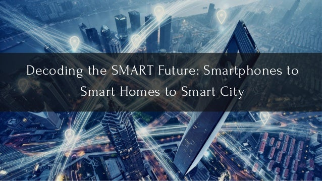 Decoding the SMART Future: Smartphones to Smart Homes to Smart City