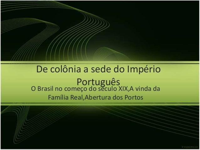 De colônia a sede do Império          PortuguêsO Brasil no começo do século XIX,A vinda da     Família Real,Abertura dos P...