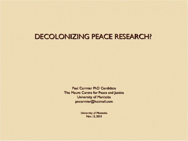 DECOLONIZING PEACE RESEARCH?  Paul Cormier PhD Candidate The Mauro Centre for Peace and Justice University of Manitoba pnc...