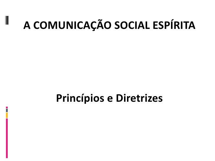 A COMUNICAÇÃO SOCIAL ESPÍRITA Princípios e Diretrizes