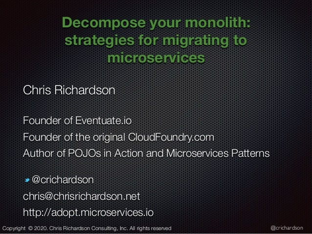 @crichardson Decompose your monolith: strategies formigratingto microservices Chris Richardson Founder of Eventuate.io F...