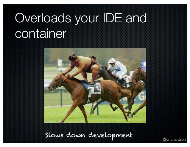 @crichardson Overloads your IDE and container Slows down development