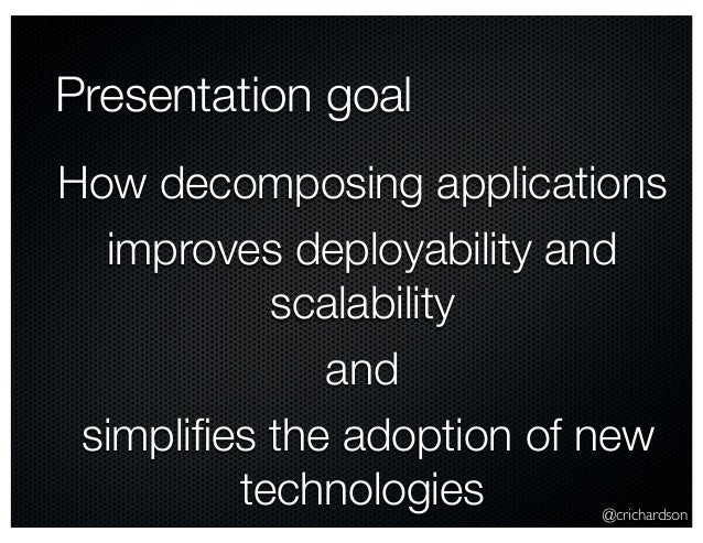 @crichardson Presentation goal How decomposing applications improves deployability and scalability and simplifies the adopt...