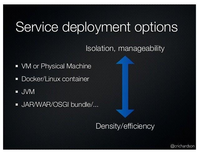 @crichardson Service deployment options VM or Physical Machine Docker/Linux container JVM JAR/WAR/OSGI bundle/... Isolatio...