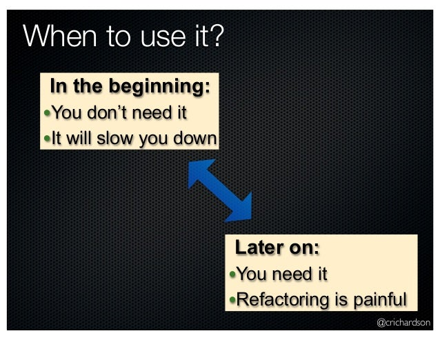 @crichardson When to use it? In the beginning: •You don't need it •It will slow you down Later on: •You need it •Refactori...