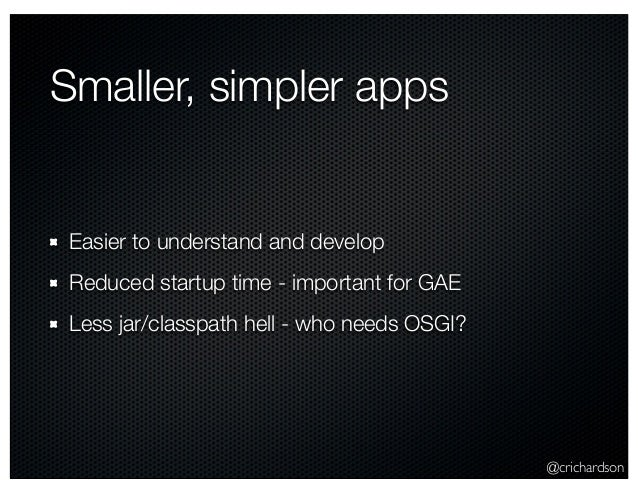 @crichardson Smaller, simpler apps Easier to understand and develop Reduced startup time - important for GAE Less jar/clas...