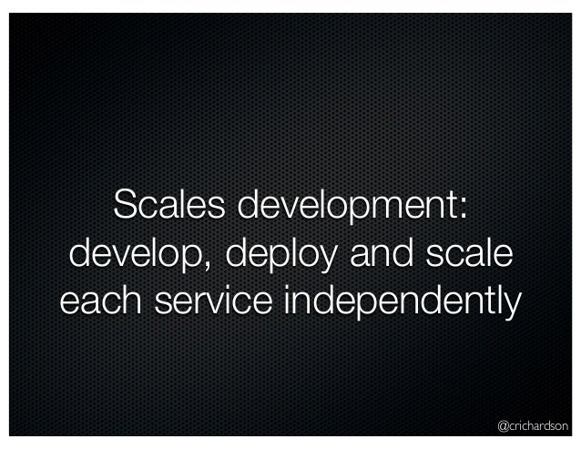 @crichardson Scales development: develop, deploy and scale each service independently