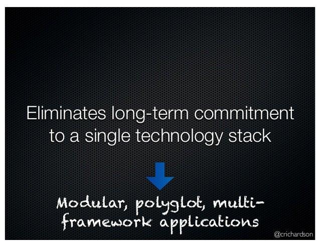 @crichardson Eliminates long-term commitment to a single technology stack Modular, polyglot, multi- framework applications