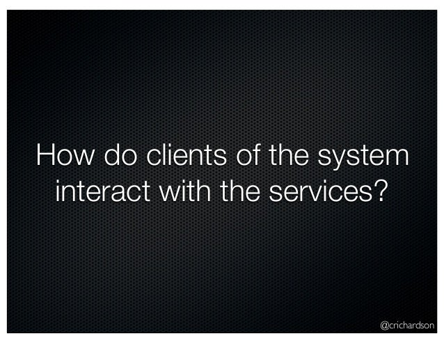 @crichardson How do clients of the system interact with the services?