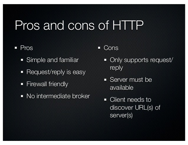Pros and cons of HTTP Pros Simple and familiar Request/reply is easy Firewall friendly No intermediate broker Cons Only su...