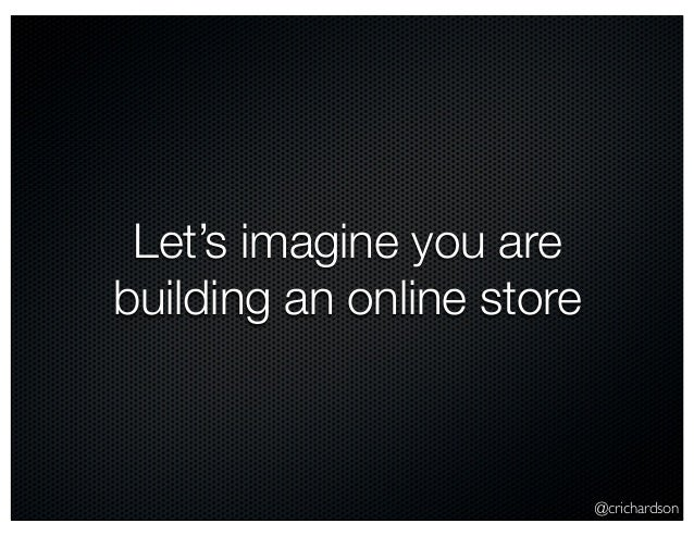 @crichardson Let's imagine you are building an online store